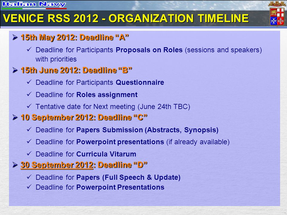 VENICE RSS ORGANIZATION TIMELINE 15th May 2012: Deadline A 15th May 2012: Deadline A Deadline for Participants Proposals on Roles (sessions and speakers) with priorities 15th June 2012: Deadline B 15th June 2012: Deadline B Deadline for Participants Questionnaire Deadline for Roles assignment Tentative date for Next meeting (June 24th TBC) 10 September 2012: Deadline C 10 September 2012: Deadline C Deadline for Papers Submission (Abstracts, Synopsis) Deadline for Powerpoint presentations (if already available) Deadline for Curricula Vitarum 30 September 2012: Deadline D 30 September 2012: Deadline D Deadline for Papers (Full Speech & Update) Deadline for Powerpoint Presentations