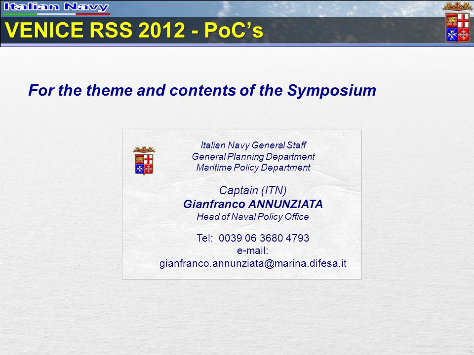 VENICE RSS 2012 - PoCs For the theme and contents of the Symposium Italian Navy General Staff General Planning Department Maritime Policy Department Captain (ITN) Gianfranco ANNUNZIATA Head of Naval Policy Office Tel: 0039 06 3680 4793 e-mail: gianfranco.annunziata@marina.difesa.it