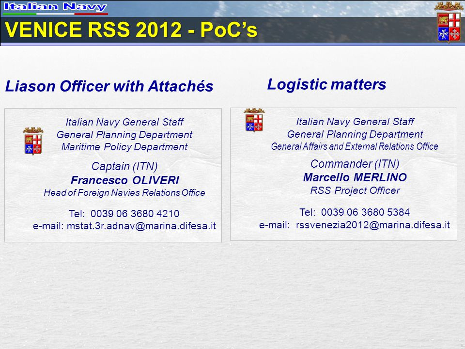 Liason Officer with Attachés Italian Navy General Staff General Planning Department Maritime Policy Department Captain (ITN) Francesco OLIVERI Head of Foreign Navies Relations Office Tel: VENICE RSS PoCs Logistic matters Italian Navy General Staff General Planning Department General Affairs and External Relations Office Commander (ITN) Marcello MERLINO RSS Project Officer Tel: