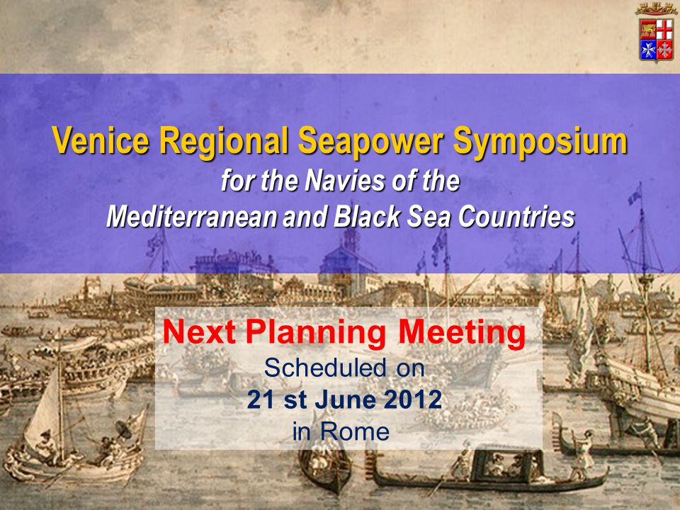 Venice Regional Seapower Symposium for the Navies of the Mediterranean and Black Sea Countries Next Planning Meeting Scheduled on 21 st June 2012 in R