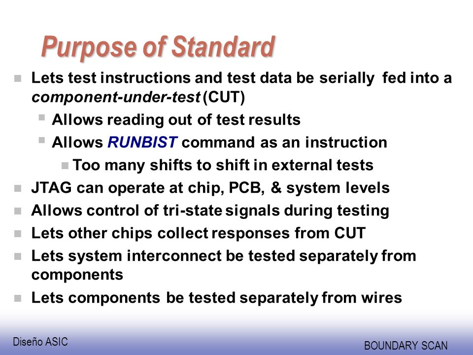 Diseño ASIC BOUNDARY SCAN Purpose of Standard n Lets test instructions and test data be serially fed into a component-under-test (CUT) Allows reading