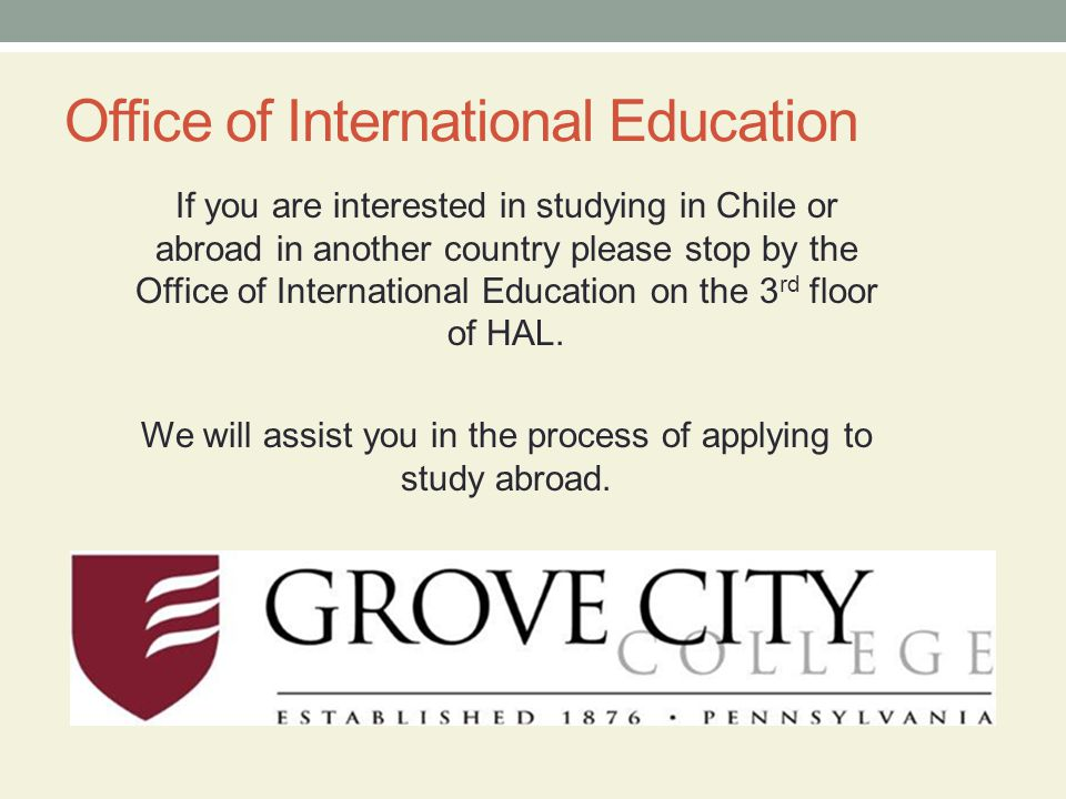 Office of International Education If you are interested in studying in Chile or abroad in another country please stop by the Office of International Education on the 3 rd floor of HAL.