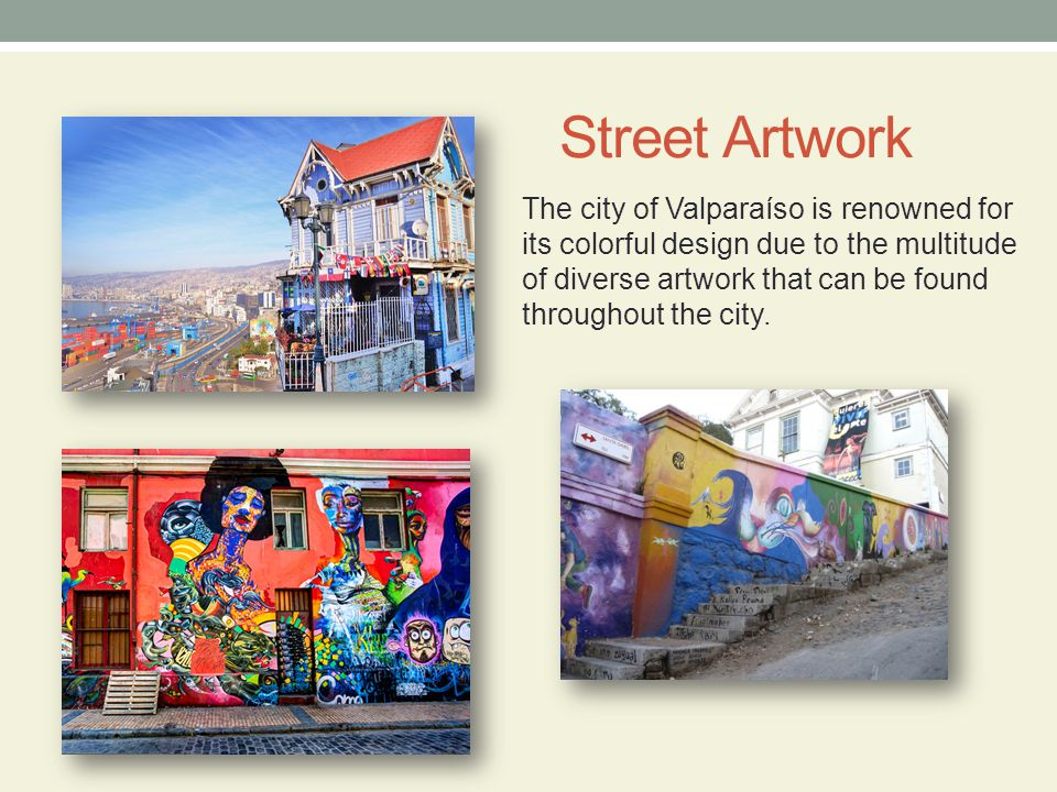 Street Artwork The city of Valparaíso is renowned for its colorful design due to the multitude of diverse artwork that can be found throughout the city.