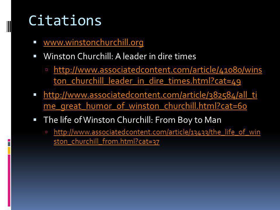 Citations www.winstonchurchill.org Winston Churchill: A leader in dire times http://www.associatedcontent.com/article/41080/wins ton_churchill_leader_in_dire_times.html?cat=49 http://www.associatedcontent.com/article/41080/wins ton_churchill_leader_in_dire_times.html?cat=49 http://www.associatedcontent.com/article/382584/all_ti me_great_humor_of_winston_churchill.html?cat=60 http://www.associatedcontent.com/article/382584/all_ti me_great_humor_of_winston_churchill.html?cat=60 The life of Winston Churchill: From Boy to Man http://www.associatedcontent.com/article/13433/the_life_of_win ston_churchill_from.html?cat=37 http://www.associatedcontent.com/article/13433/the_life_of_win ston_churchill_from.html?cat=37