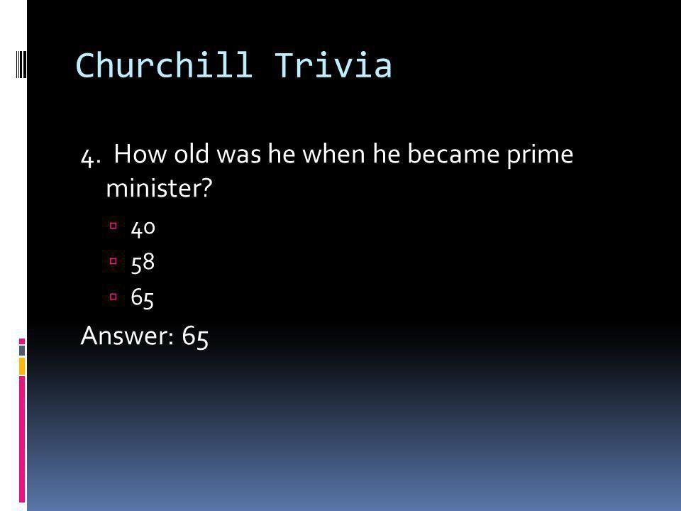 Churchill Trivia 4. How old was he when he became prime minister 40 58 65 Answer: 65