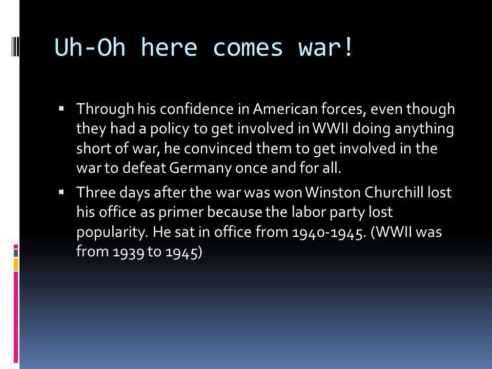 Uh-Oh here comes war! Through his confidence in American forces, even though they had a policy to get involved in WWII doing anything short of war, he