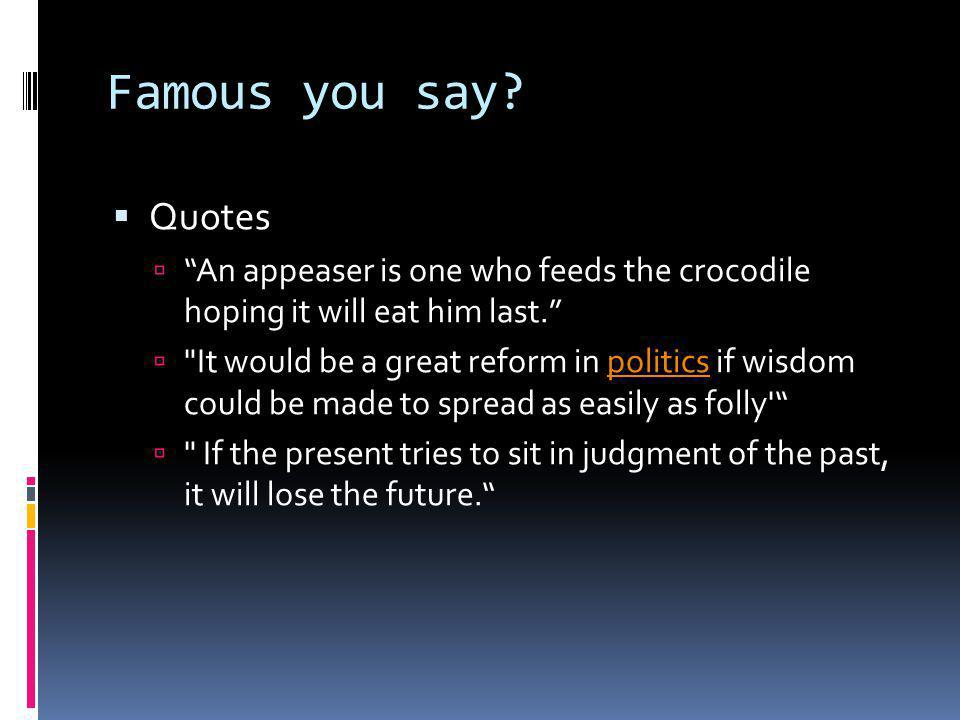 Famous you say. Quotes An appeaser is one who feeds the crocodile hoping it will eat him last.