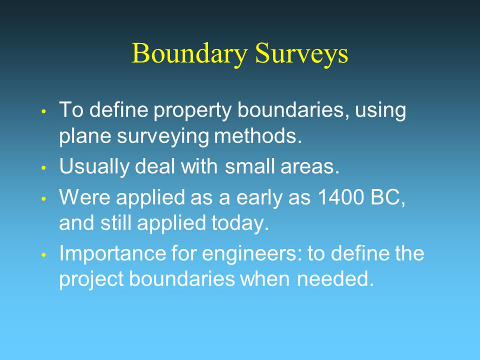 Boundary Surveys To define property boundaries, using plane surveying methods. Usually deal with small areas. Were applied as a early as 1400 BC, and