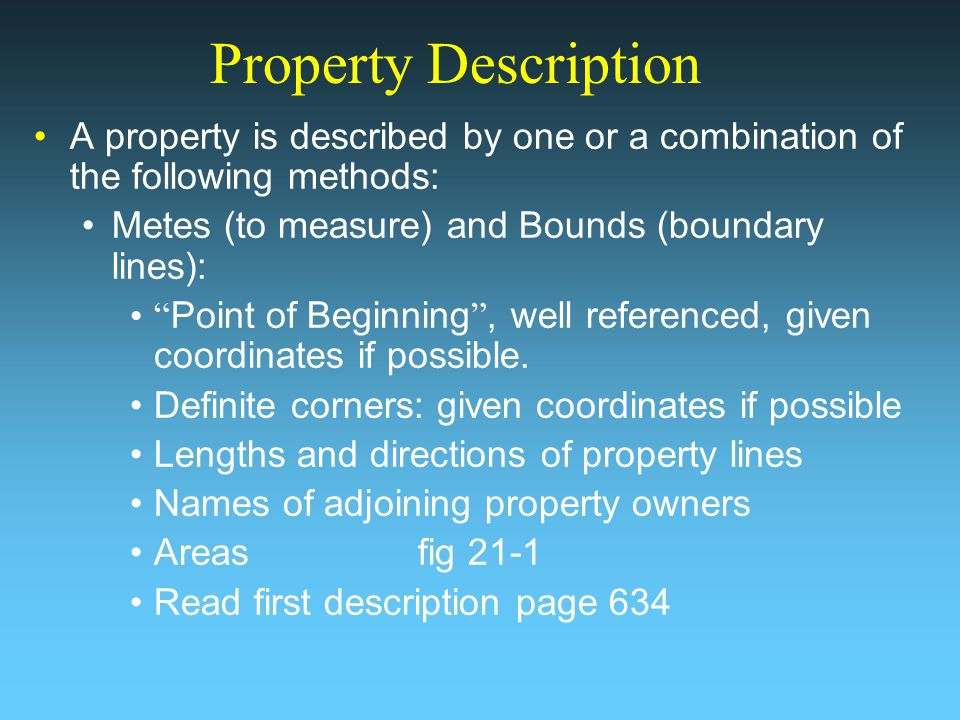 Property Description A property is described by one or a combination of the following methods: Metes (to measure) and Bounds (boundary lines): Point of Beginning, well referenced, given coordinates if possible.