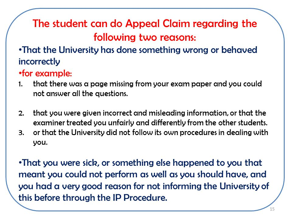 The student can do Appeal Claim regarding the following two reasons: That the University has done something wrong or behaved incorrectly for example: 1.that there was a page missing from your exam paper and you could not answer all the questions.