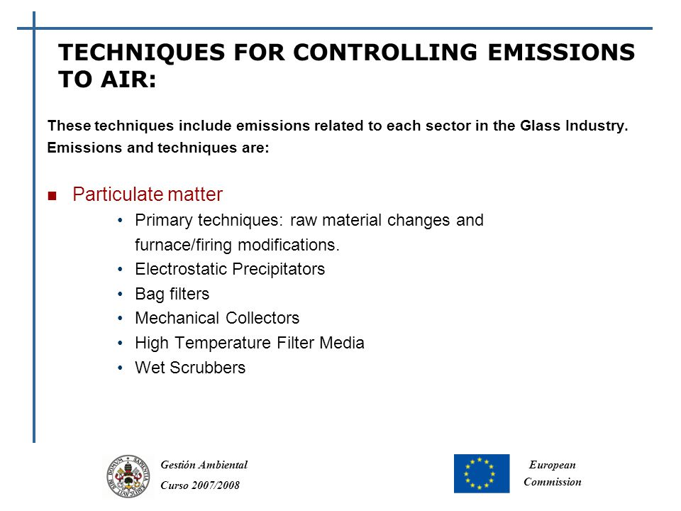 Gestión Ambiental Curso 2007/2008 European Commission TECHNIQUES FOR CONTROLLING EMISSIONS TO AIR: These techniques include emissions related to each sector in the Glass Industry.