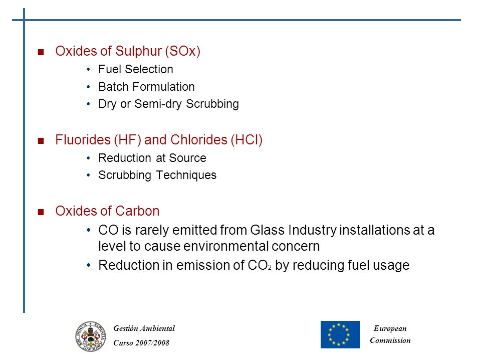 Gestión Ambiental Curso 2007/2008 European Commission Oxides of Sulphur (SOx) Fuel Selection Batch Formulation Dry or Semi-dry Scrubbing Fluorides (HF) and Chlorides (HCl) Reduction at Source Scrubbing Techniques Oxides of Carbon CO is rarely emitted from Glass Industry installations at a level to cause environmental concern Reduction in emission of CO 2 by reducing fuel usage