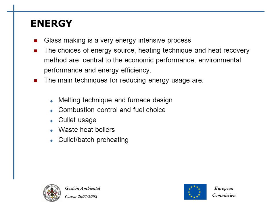 Gestión Ambiental Curso 2007/2008 European Commission ENERGY Glass making is a very energy intensive process The choices of energy source, heating technique and heat recovery method are central to the economic performance, environmental performance and energy efficiency.