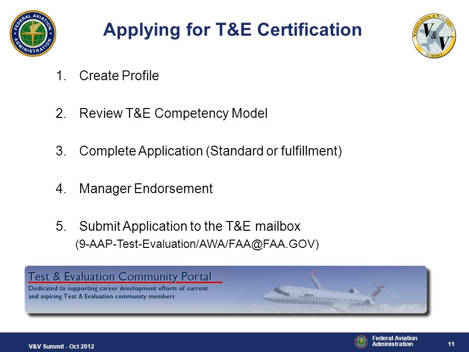 11 Federal Aviation Administration V&V Summit - Oct 2012 Applying for T&E Certification 1.Create Profile 2.Review T&E Competency Model 3.Complete Appl
