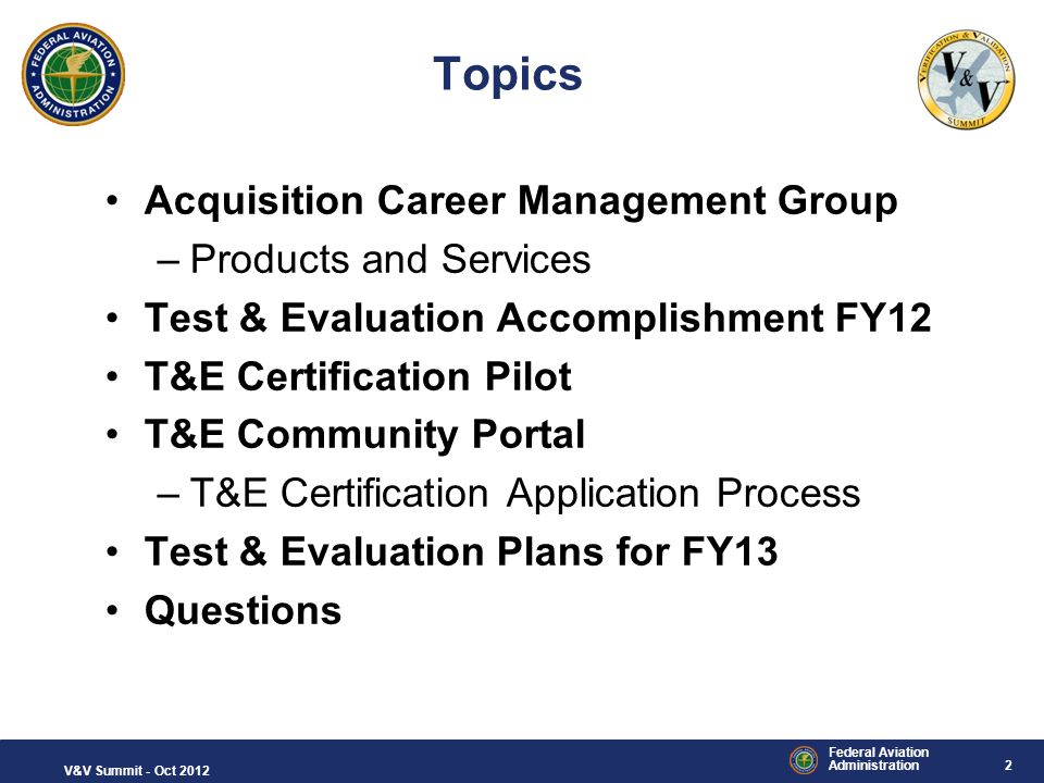 2 Federal Aviation Administration V&V Summit - Oct 2012 Topics Acquisition Career Management Group –Products and Services Test & Evaluation Accomplish