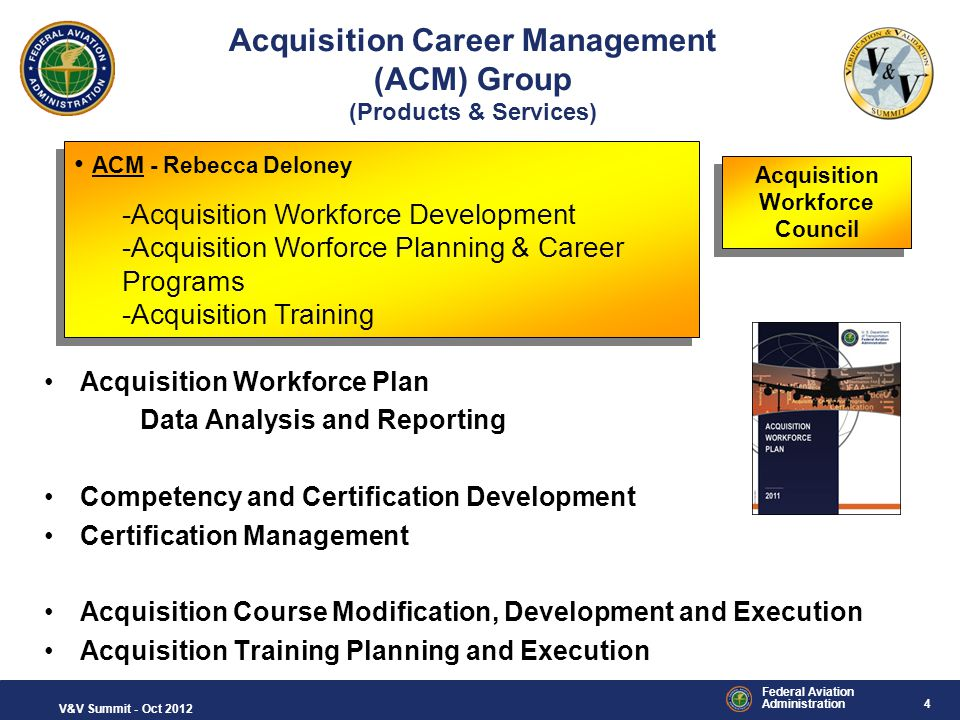 5 Federal Aviation Administration V&V Summit - Oct 2012 Acquisition Workforce as of June 2011 Approximately 1,530 Acquisition Members 10 Acquisition Professions Approximately 1,530 Acquisition Members 10 Acquisition Professions Acquisition Workforce Council