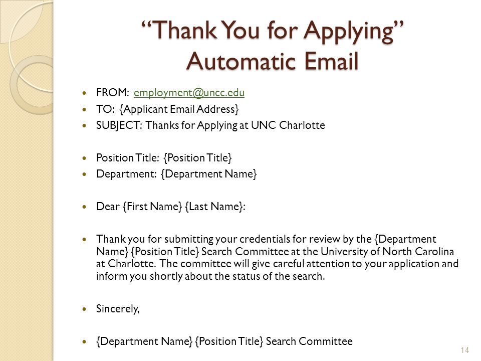 Thank You for Applying Automatic Email FROM: employment@uncc.eduemployment@uncc.edu TO: {Applicant Email Address} SUBJECT: Thanks for Applying at UNC Charlotte Position Title: {Position Title} Department: {Department Name} Dear {First Name} {Last Name}: Thank you for submitting your credentials for review by the {Department Name} {Position Title} Search Committee at the University of North Carolina at Charlotte.