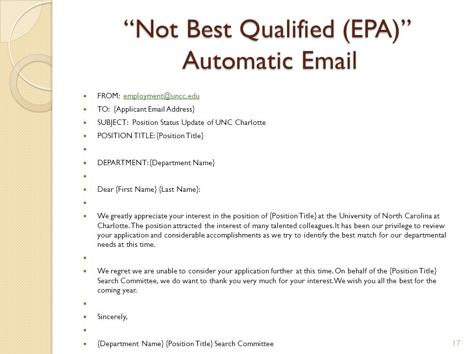 Not Best Qualified (EPA) Automatic Email FROM: employment@uncc.eduemployment@uncc.edu TO: {Applicant Email Address} SUBJECT: Position Status Update of UNC Charlotte POSITION TITLE: {Position Title} DEPARTMENT: {Department Name} Dear {First Name} {Last Name}: We greatly appreciate your interest in the position of {Position Title} at the University of North Carolina at Charlotte.
