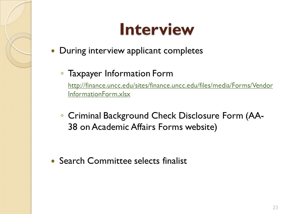 Interview During interview applicant completes Taxpayer Information Form http://finance.uncc.edu/sites/finance.uncc.edu/files/media/Forms/Vendor InformationForm.xlsx Criminal Background Check Disclosure Form (AA- 38 on Academic Affairs Forms website) Search Committee selects finalist 23