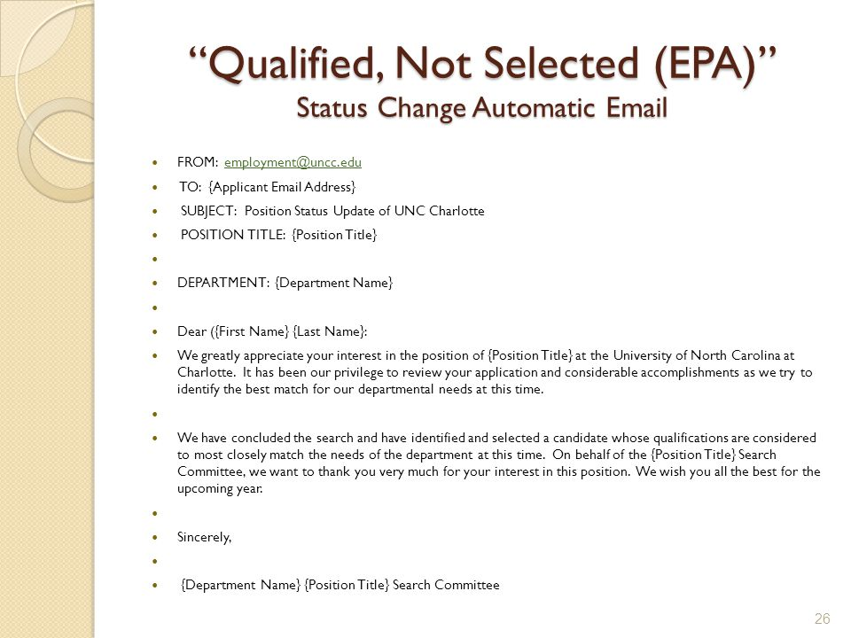 Qualified, Not Selected (EPA) Status Change Automatic Email FROM: employment@uncc.eduemployment@uncc.edu TO: {Applicant Email Address} SUBJECT: Position Status Update of UNC Charlotte POSITION TITLE: {Position Title} DEPARTMENT: {Department Name} Dear ({First Name} {Last Name}: We greatly appreciate your interest in the position of {Position Title} at the University of North Carolina at Charlotte.