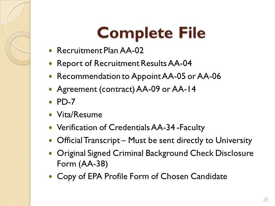 Complete File Recruitment Plan AA-02 Report of Recruitment Results AA-04 Recommendation to Appoint AA-05 or AA-06 Agreement (contract) AA-09 or AA-14 PD-7 Vita/Resume Verification of Credentials AA-34 -Faculty Official Transcript – Must be sent directly to University Original Signed Criminal Background Check Disclosure Form (AA-38) Copy of EPA Profile Form of Chosen Candidate 29