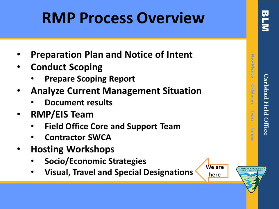 BLM New Mexico Oklahoma Texas Kansas Carlsbad Field Office RMP Process Overview Formulate Alternatives Alternatives Development Workshops Analyze Effects of Alternatives Select Preferred Alternative Prepare Draft RMP/Draft EIS Publish NOA & Provide a 90+ Public Comment Period Prepare a Proposed RMP/Final EIS Comment Period Prepare Record of Decision/Approved RMP