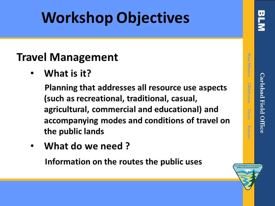 BLM New Mexico Oklahoma Texas Kansas Carlsbad Field Office Workshop Objectives Travel Management What is it? Planning that addresses all resource use