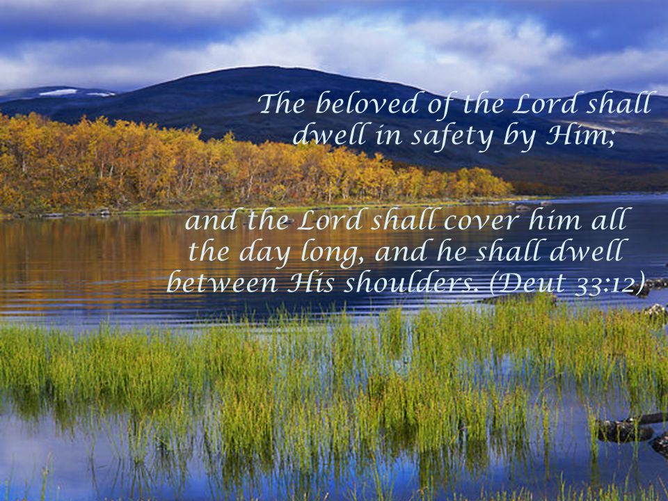The beloved of the Lord shall dwell in safety by Him; and the Lord shall cover him all the day long, and he shall dwell between His shoulders. (Deut 3