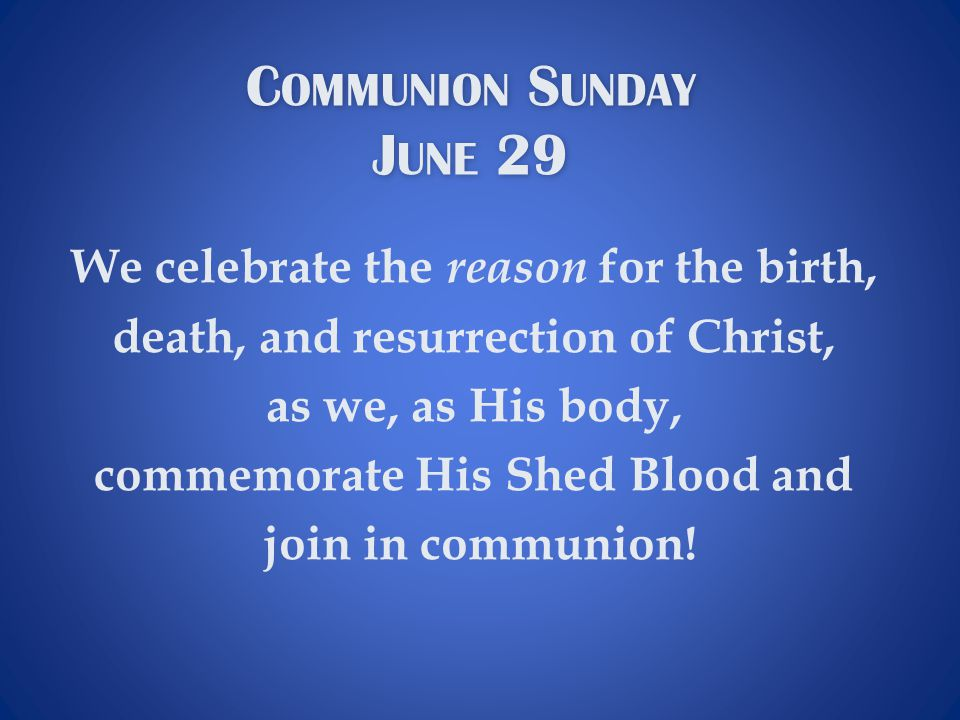 C OMMUNION S UNDAY J UNE 29 C OMMUNION S UNDAY J UNE 29 We celebrate the reason for the birth, death, and resurrection of Christ, as we, as His body, commemorate His Shed Blood and join in communion!