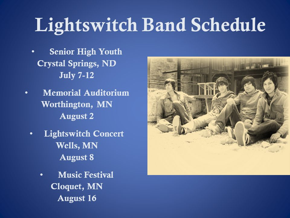 Lightswitch Band Schedule Senior High Youth Crystal Springs, ND July 7-12 Memorial Auditorium Worthington, MN August 2 Lightswitch Concert Wells, MN A