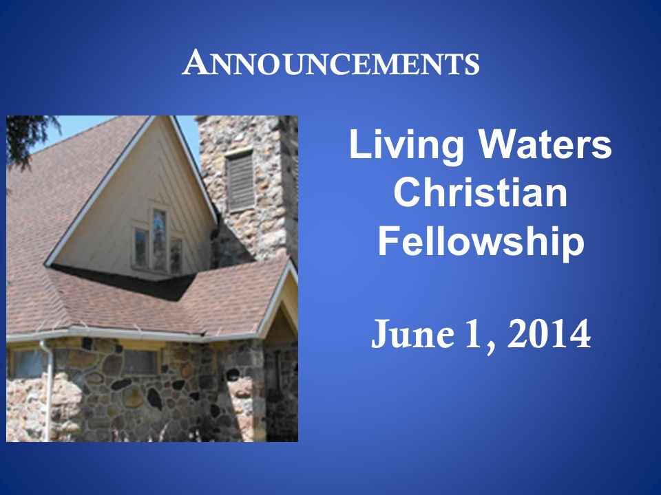 A NNOUNCEMENTS Living Waters Christian Fellowship June 1, 2014