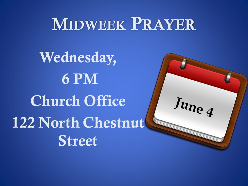 M IDWEEK P RAYER Wednesday, 6 PM Church Office 122 North Chestnut Street June 4