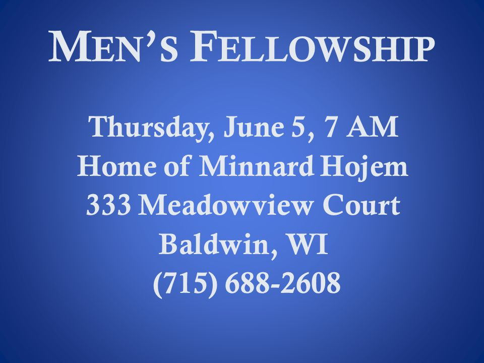 M EN S F ELLOWSHIP Thursday, June 5, 7 AM Home of Minnard Hojem 333 Meadowview Court Baldwin, WI (715) 688-2608