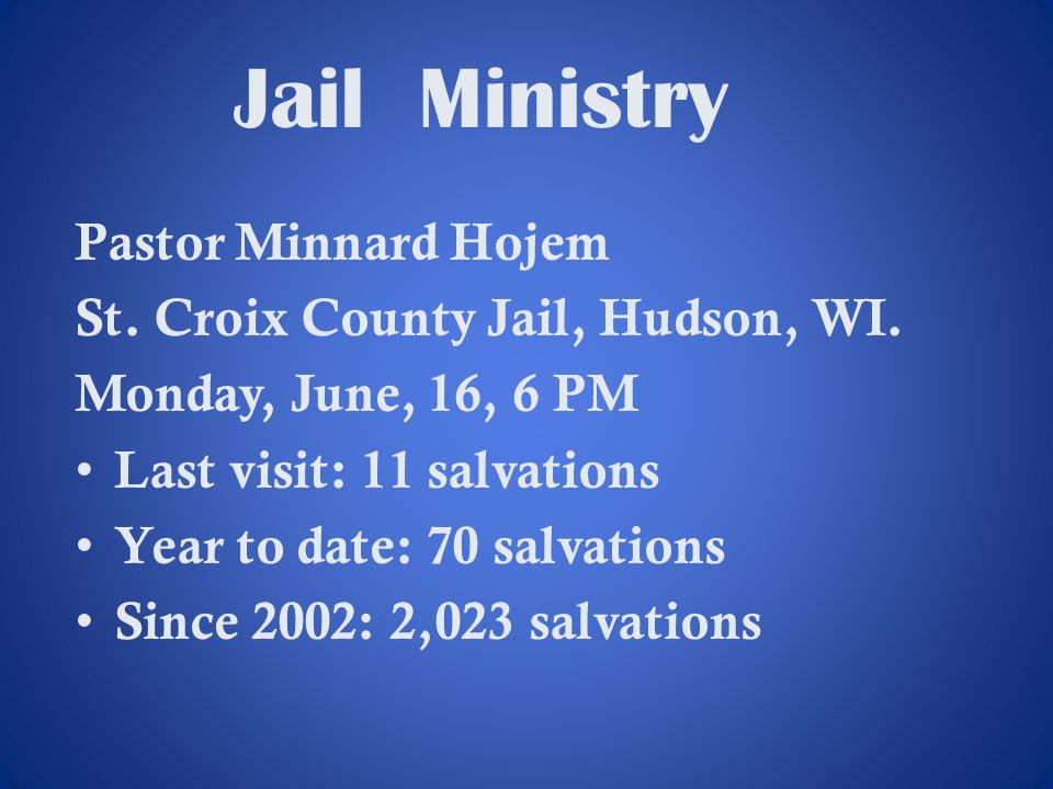 Jail Ministry Pastor Minnard Hojem St. Croix County Jail, Hudson, WI. Monday, June, 16, 6 PM Last visit: 11 salvations Year to date: 70 salvations Sin
