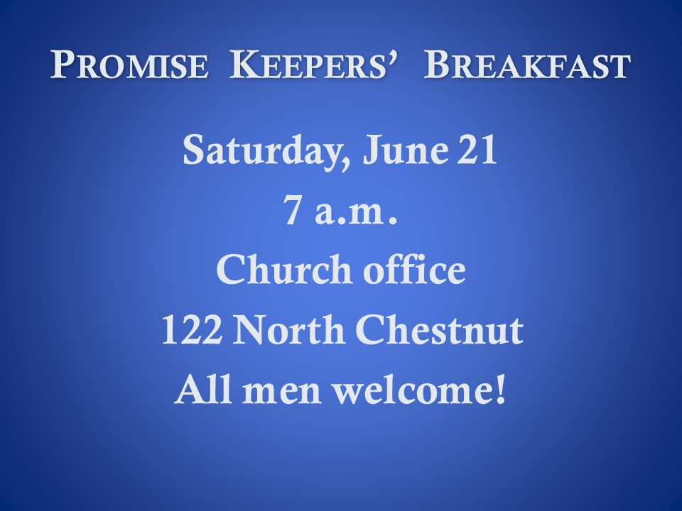 P ROMISE K EEPERS B REAKFAST Saturday, June 21 7 a.m. Church office 122 North Chestnut All men welcome!