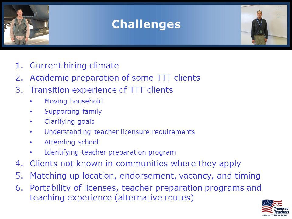 Lewis and Clark Region Challenges 1.Current hiring climate 2.Academic preparation of some TTT clients 3.Transition experience of TTT clients Moving household Supporting family Clarifying goals Understanding teacher licensure requirements Attending school Identifying teacher preparation program 4.Clients not known in communities where they apply 5.Matching up location, endorsement, vacancy, and timing 6.Portability of licenses, teacher preparation programs and teaching experience (alternative routes)