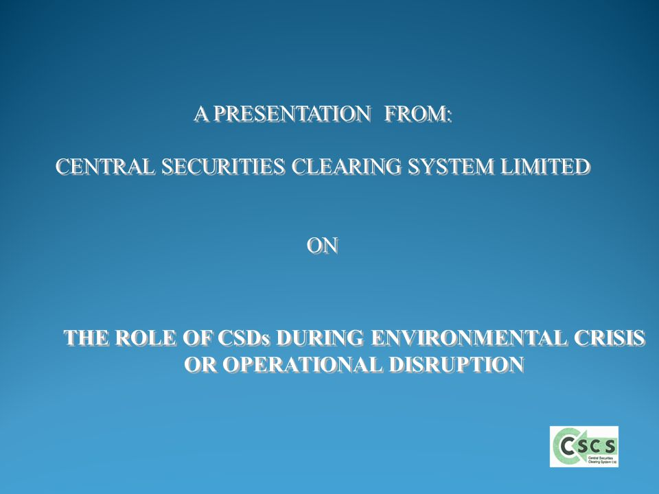 THE ROLE OF CSDs DURING ENVIRONMENTAL CRISIS OR OPERATIONAL DISRUPTION THE ROLE OF CSDs DURING ENVIRONMENTAL CRISIS OR OPERATIONAL DISRUPTION A PRESENTATION FROM: CENTRAL SECURITIES CLEARING SYSTEM LIMITED ON A PRESENTATION FROM: CENTRAL SECURITIES CLEARING SYSTEM LIMITED ON