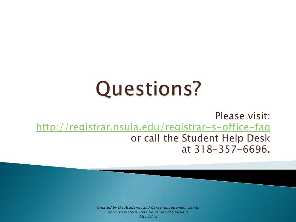 Please visit: http://registrar.nsula.edu/registrar-s-office-faq or call the Student Help Desk at 318-357-6696.