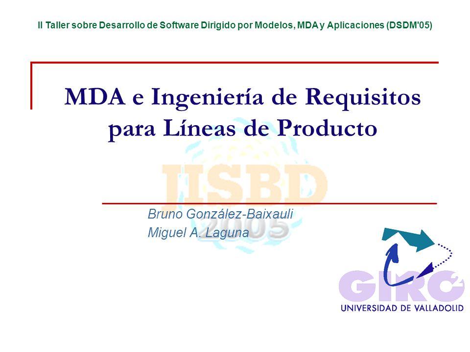 II Taller sobre Desarrollo de Software Dirigido por Modelos, MDA y Aplicaciones (DSDM 05) MDA e Ingeniería de Requisitos para Líneas de Producto Bruno González-Baixauli Miguel A.