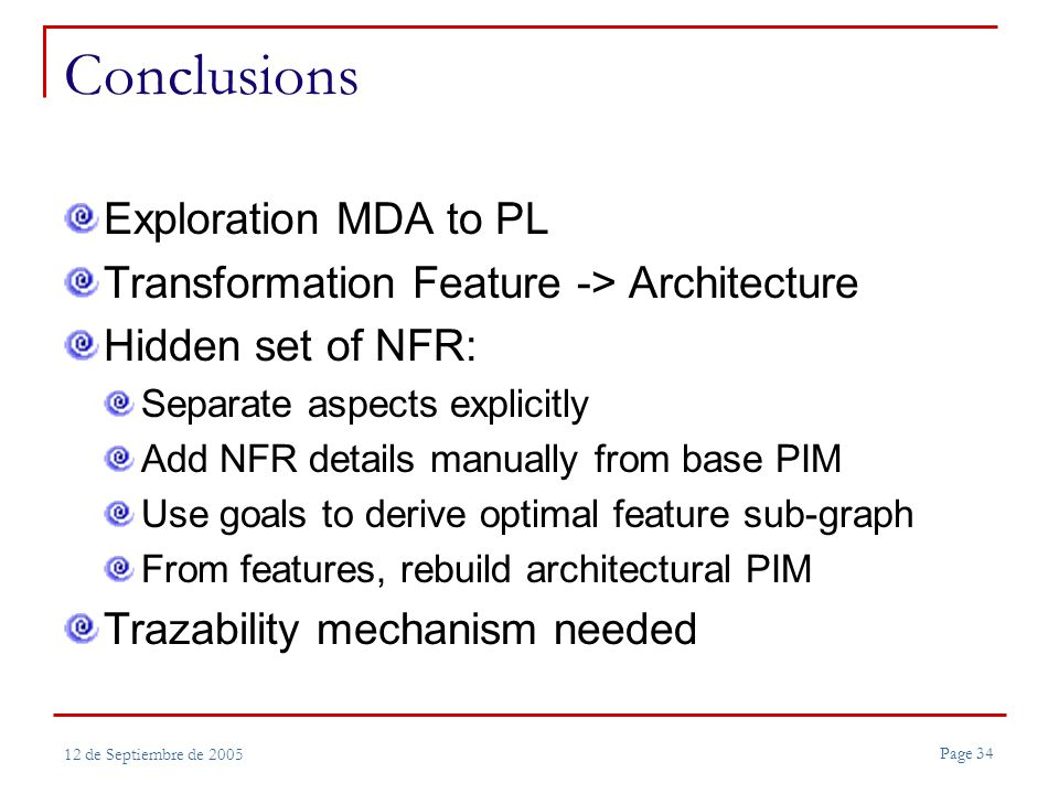 Page 34 12 de Septiembre de 2005 Conclusions Exploration MDA to PL Transformation Feature -> Architecture Hidden set of NFR: Separate aspects explicitly Add NFR details manually from base PIM Use goals to derive optimal feature sub-graph From features, rebuild architectural PIM Trazability mechanism needed