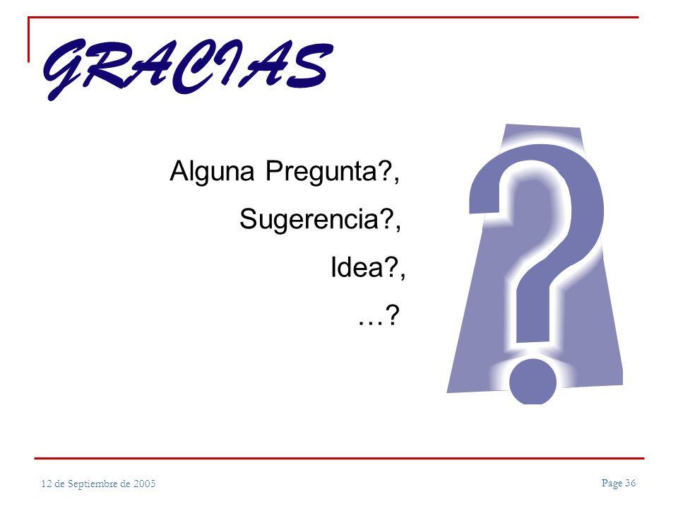 Page 36 12 de Septiembre de 2005 GRACIAS Alguna Pregunta , Sugerencia , Idea , …