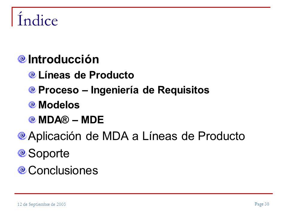 Page 38 12 de Septiembre de 2005 Índice Introducción Líneas de Producto Proceso – Ingeniería de Requisitos Modelos MDA® – MDE Aplicación de MDA a Líneas de Producto Soporte Conclusiones