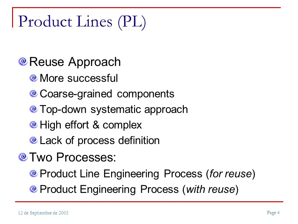 Page 4 12 de Septiembre de 2005 Product Lines (PL) Reuse Approach More successful Coarse-grained components Top-down systematic approach High effort & complex Lack of process definition Two Processes: Product Line Engineering Process (for reuse) Product Engineering Process (with reuse)