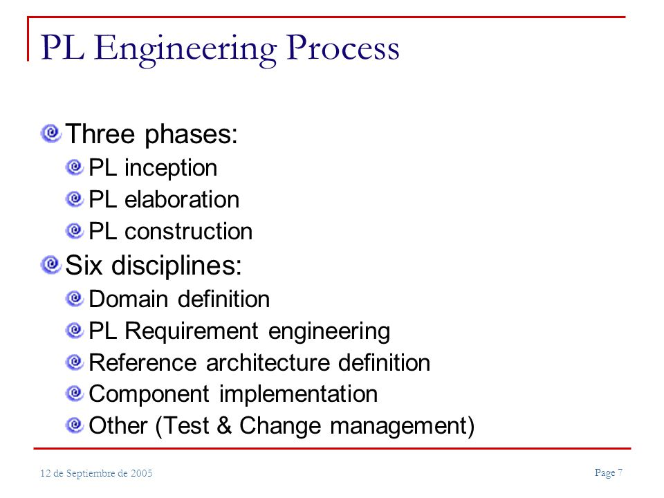 Page 7 12 de Septiembre de 2005 PL Engineering Process Three phases: PL inception PL elaboration PL construction Six disciplines: Domain definition PL Requirement engineering Reference architecture definition Component implementation Other (Test & Change management)