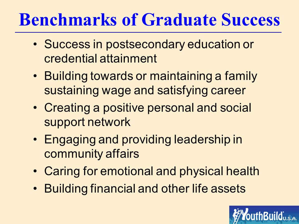 Benchmarks of Graduate Success Success in postsecondary education or credential attainment Building towards or maintaining a family sustaining wage and satisfying career Creating a positive personal and social support network Engaging and providing leadership in community affairs Caring for emotional and physical health Building financial and other life assets