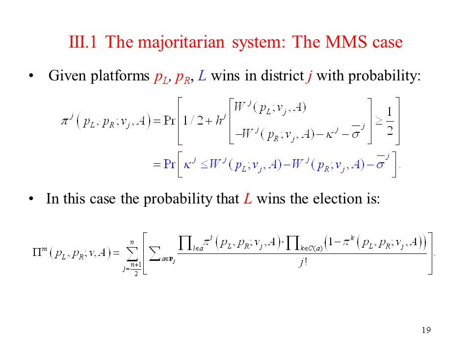 19 III.1 The majoritarian system: The MMS case Given platforms p L, p R, L wins in district j with probability: In this case the probability that L wins the election is: