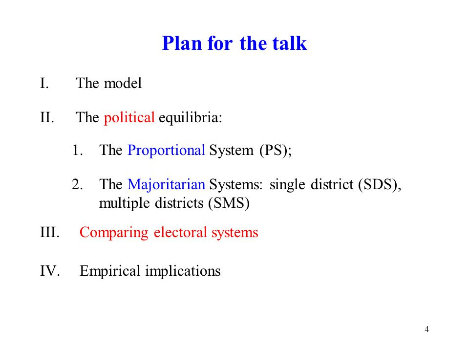 4 Plan for the talk I.The model II.The political equilibria: 1.The Proportional System (PS); 2.The Majoritarian Systems: single district (SDS), multiple districts (SMS) III.