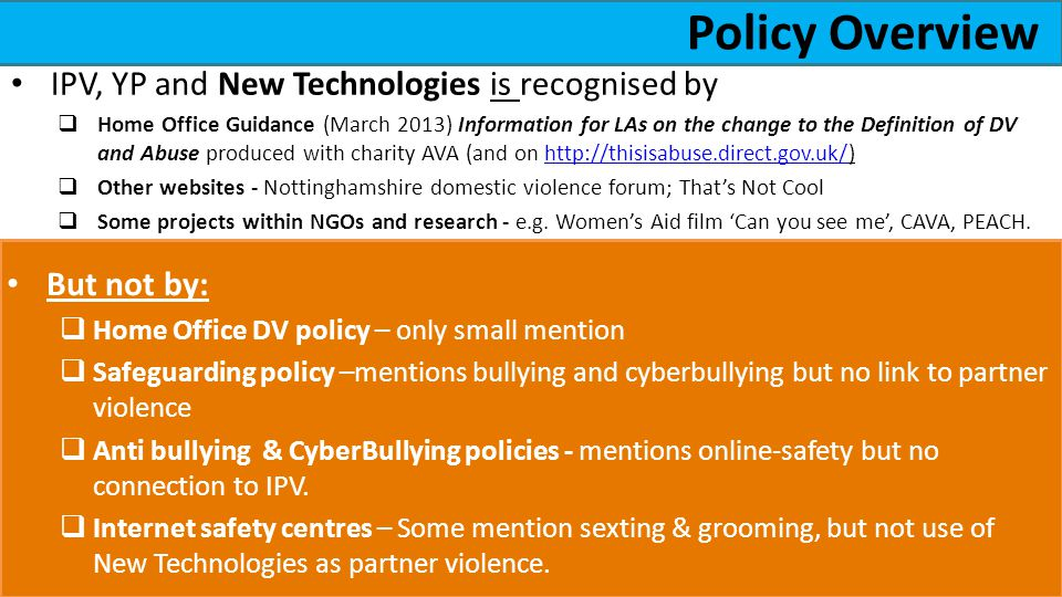 Policy Overview But not by: Home Office DV policy – only small mention Safeguarding policy –mentions bullying and cyberbullying but no link to partner violence Anti bullying & CyberBullying policies - mentions online-safety but no connection to IPV.