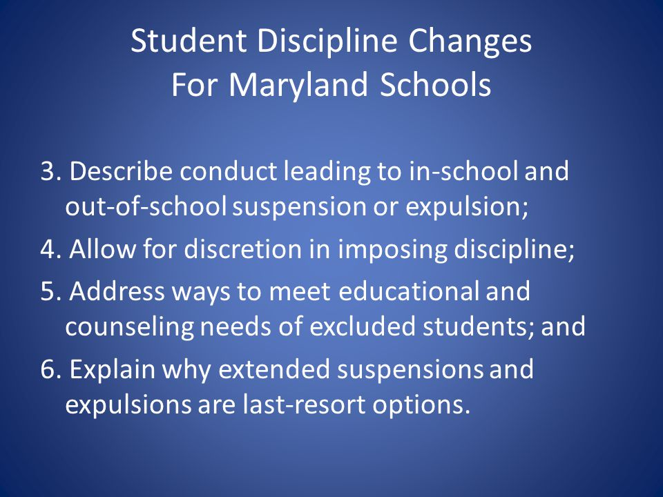 Student Discipline Changes For Maryland Schools 3. Describe conduct leading to in-school and out-of-school suspension or expulsion; 4. Allow for discr