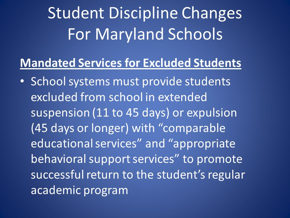Student Discipline Changes For Maryland Schools Mandated Services for Excluded Students School systems must provide students excluded from school in e
